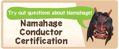 Try out questions about Namahage! Namahage Conductor Certification